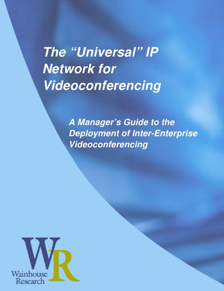 """The """"Universal"""" IP Network for Videoconferencing     A Manager's Guide to the    Deployment of Inter-Enterprise    Videoco..."""
