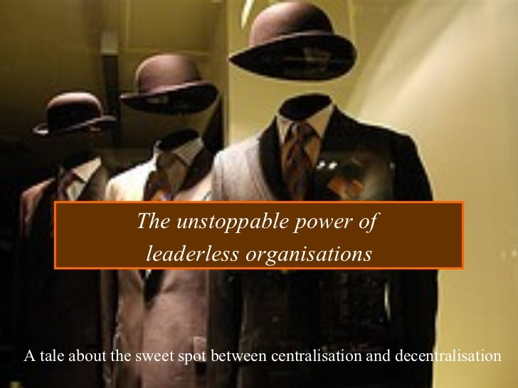 The unstoppable power of  leaderless organisations A tale about the sweet spot between centralisation and decentralisation