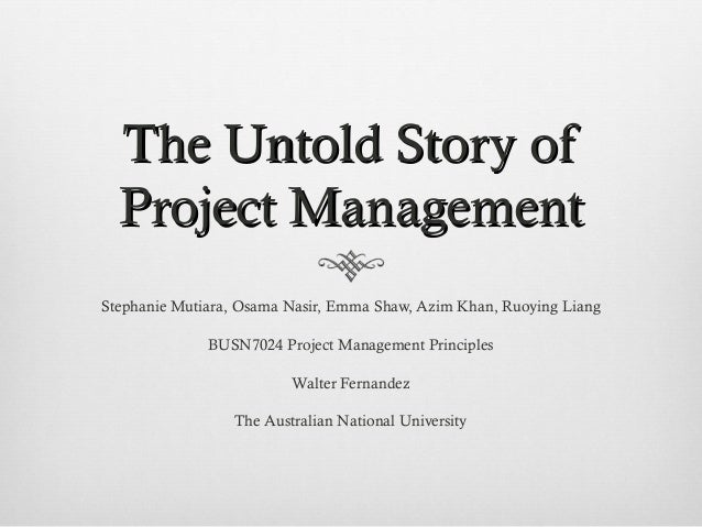 The Untold Story ofThe Untold Story of Project ManagementProject Management Stephanie Mutiara, Osama Nasir, Emma Shaw, Azi...