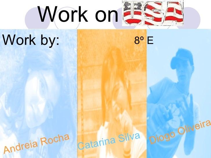 Work on  Work by: Andreia Rocha Catarina Silva Diogo Oliveira 8º E