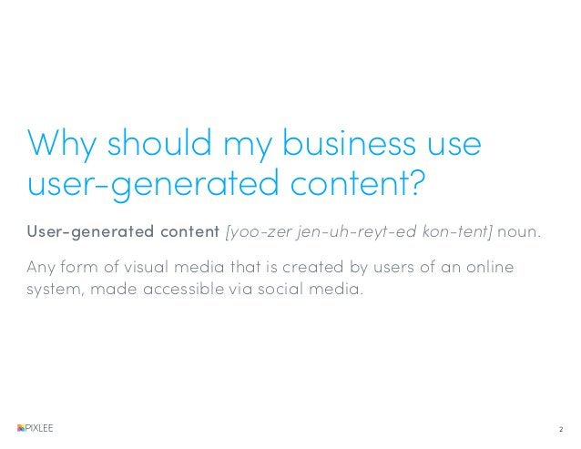 Why should my business use user-generated content? User-generated content [yoo-zer jen-uh-reyt-ed kon-tent] noun. Any form...