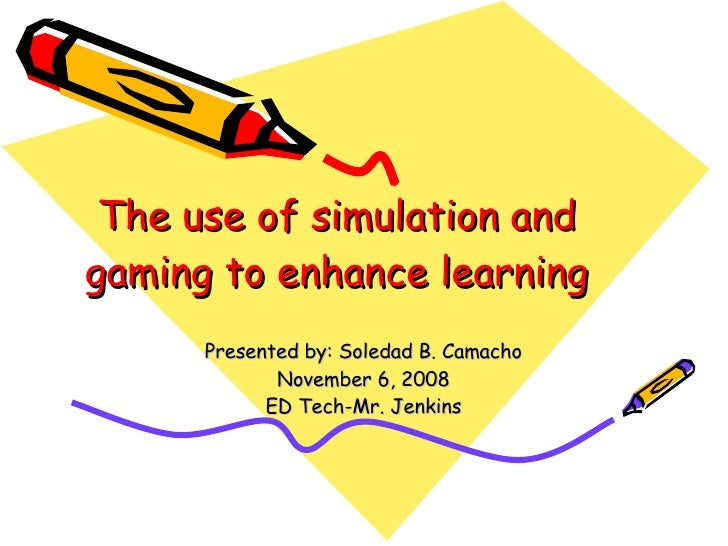The use of simulation and gaming to enhance learning Presented by: Soledad B. Camacho November 6, 2008 ED Tech-Mr. Jenkins