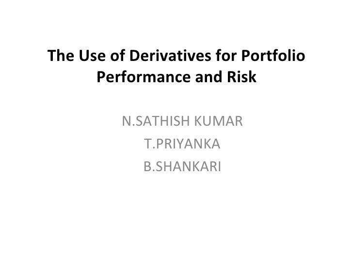 The Use of Derivatives for Portfolio Performance and Risk N.SATHISH KUMAR T.PRIYANKA B.SHANKARI