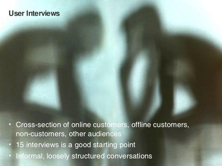 User Interviews <ul><li>Cross-section of online customers, offline customers,  non-customers, other audiences </li></ul><u...
