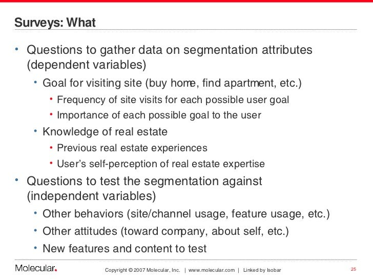 Surveys: What <ul><li>Questions to gather data on segmentation attributes (dependent variables) </li></ul><ul><ul><li>Goal...