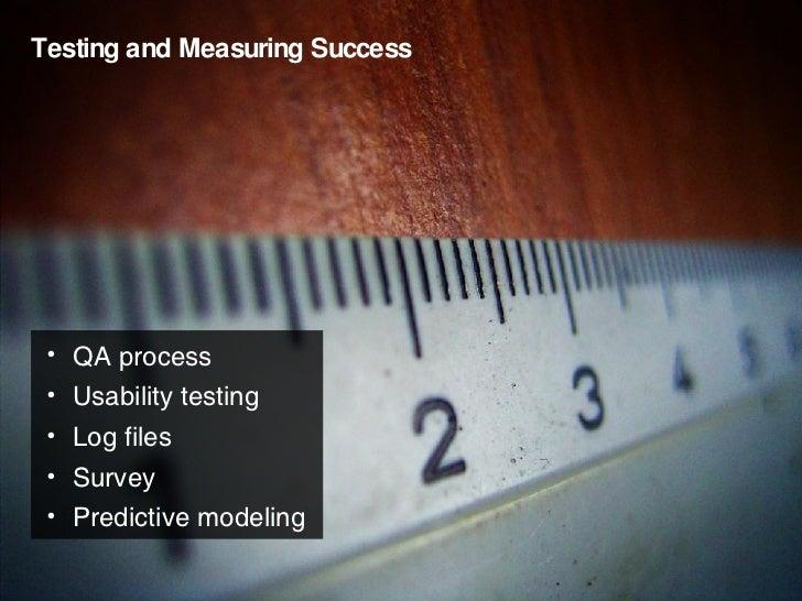 Testing and Measuring Success <ul><li>QA process </li></ul><ul><li>Usability testing </li></ul><ul><li>Log files </li></ul...