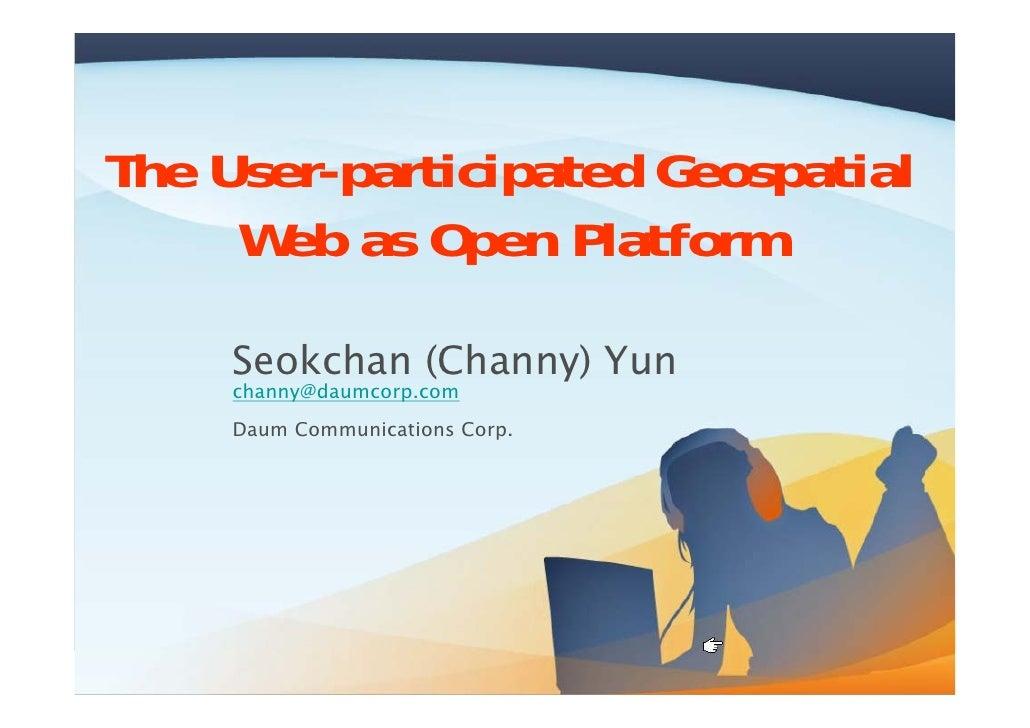 The User-participated Geospatial      Web as Open Platform       Seokchan (Channy) Yun      channy@daumcorp.com      Daum ...