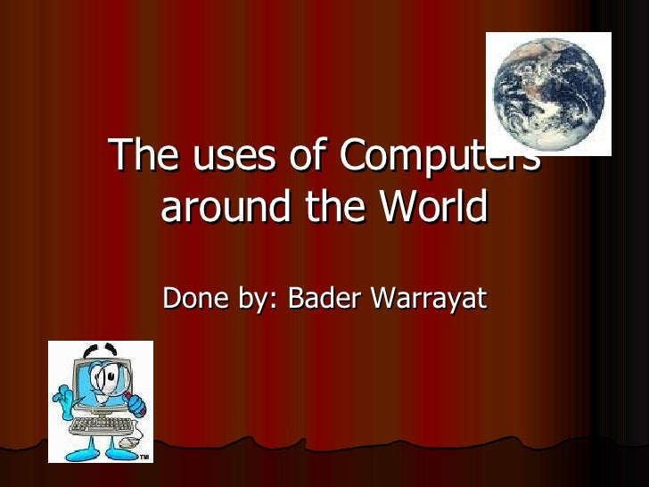 The uses of Computers around the World Done by: Bader Warrayat