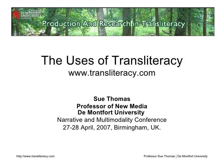 The Uses of Transliteracy www.transliteracy.com Sue Thomas Professor of New Media De Montfort University  Narrative and Mu...