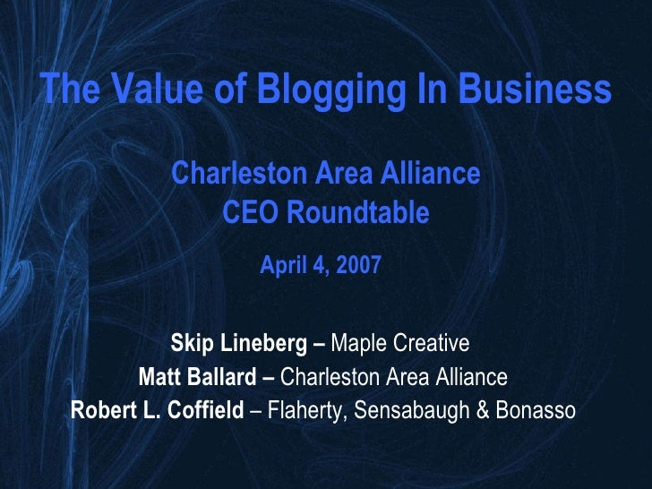 The Value of Blogging In Business Charleston Area Alliance CEO Roundtable April 4, 2007   Skip Lineberg –  Maple Creative ...