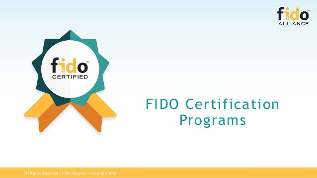 All Rights Reserved | FIDO Alliance | Copyright 2018 FIDO Certification Programs