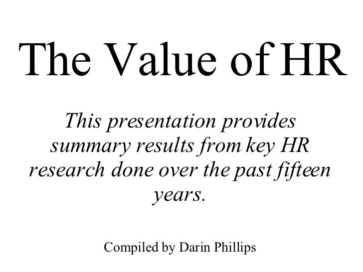 The Value of HR This presentation provides summary results from key HR research done over the past fifteen years. Compiled...