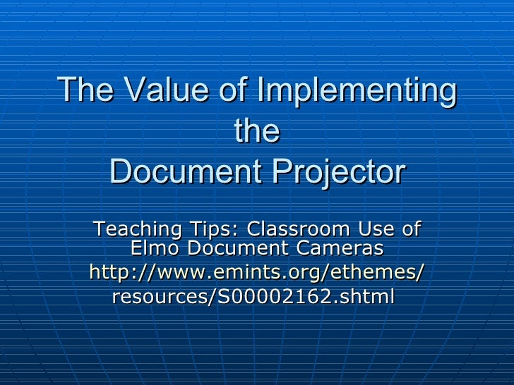 The Value of Implementing the Document Projector Teaching Tips: Classroom Use of Elmo Document Cameras http://www.emints.o...
