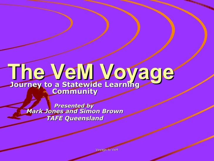 The VeM Voyage Journey to a Statewide Learning Community Presented by  Mark Jones and Simon Brown TAFE Queensland
