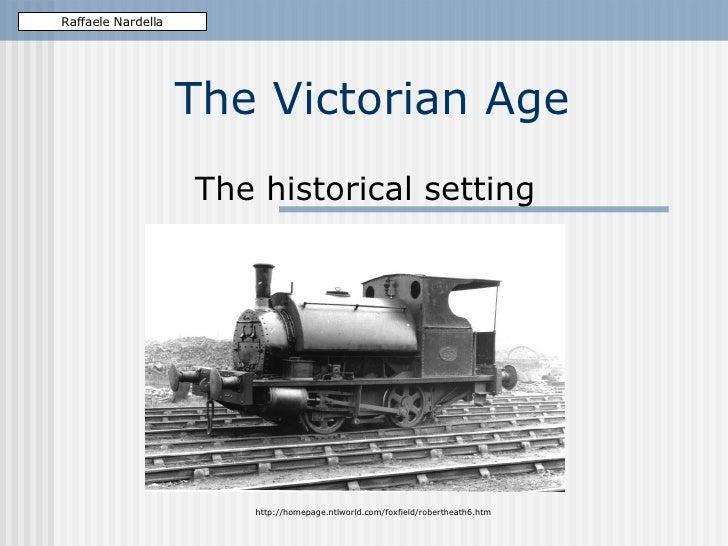 The Victorian Age The historical setting Raffaele Nardella http://homepage.ntlworld.com/foxfield/robertheath6.htm