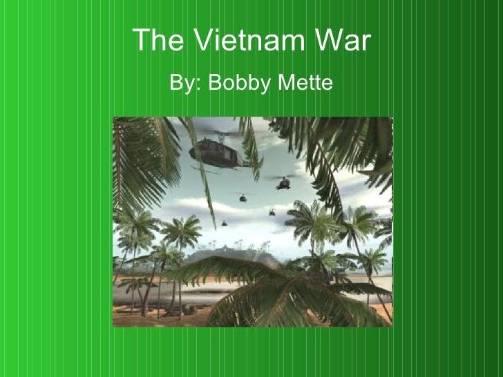 The Vietnam War By: Bobby Mette