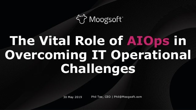 The Vital Role of AIOps in Overcoming IT Operational Challenges Phil Tee, CEO | Phil@Moogsoft.com30 May 2019