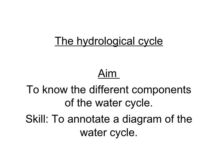 The hydrological cycle Aim  To know the different components of the water cycle. Skill: To annotate a diagram of the water...