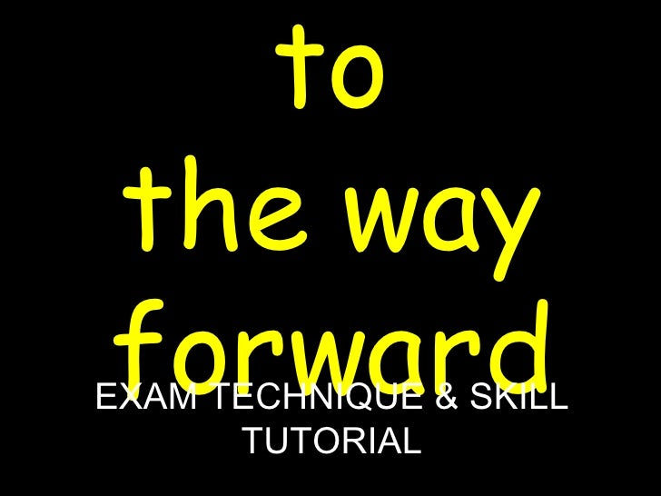 Welcome to the way forward EXAM TECHNIQUE & SKILL TUTORIAL