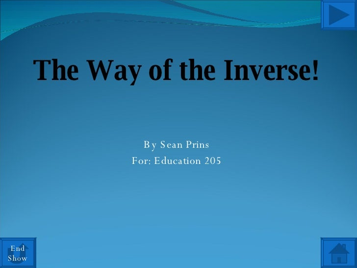 The Way of the Inverse! By Sean Prins For: Education 205 End Show