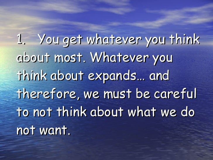 1. You get whatever you think about most. Whatever you think about expands… and therefore, we must be careful to not think...