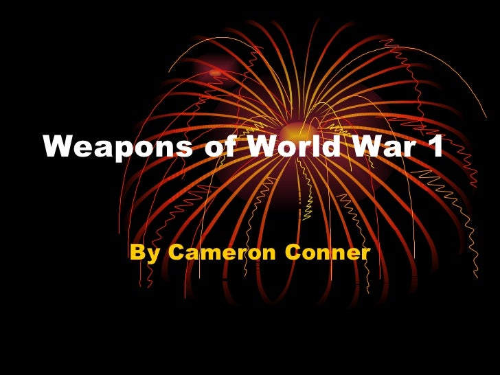 By Cameron Conner Weapons of World War 1