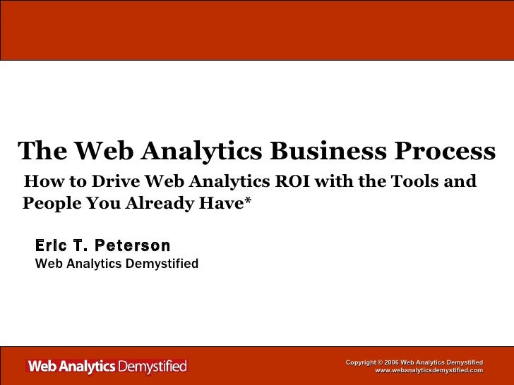 The Web Analytics Business Process   How to Drive Web Analytics ROI with the Tools and   People You Already Have* Eric T. ...