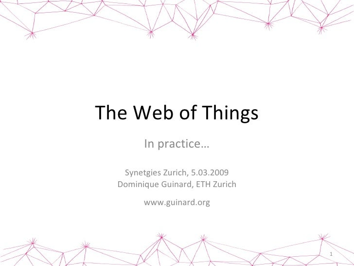 The Web of Things In practice… Synetgies Zurich, 5.03.2009 Dominique Guinard, ETH Zurich www.guinard.org