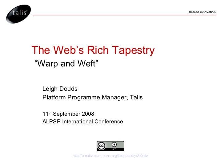 "The Web's Rich Tapestry   ""Warp and Weft"" <ul><ul><li>Leigh Dodds  </li></ul></ul><ul><ul><li>Platform Programme Manager, ..."