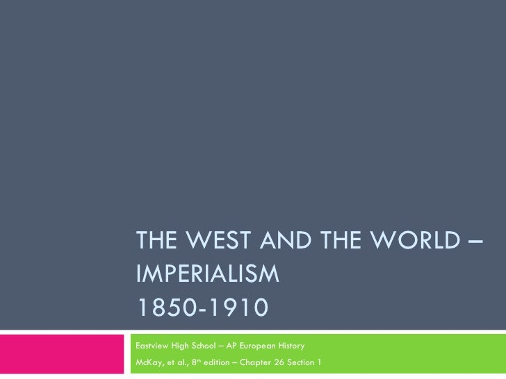 THE WEST AND THE WORLD – IMPERIALISM 1850-1910 Eastview High School – AP European History McKay, et al., 8 th  edition – C...