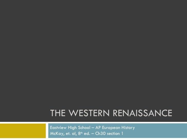 THE WESTERN RENAISSANCE Eastview High School – AP European History McKay, et. al, 8 th  ed. – Ch30 section 1