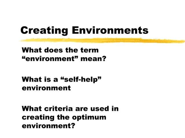 """Creating Environments What does the term """"environment"""" mean?   What is a ''self-help'' environment  What criteria are used..."""