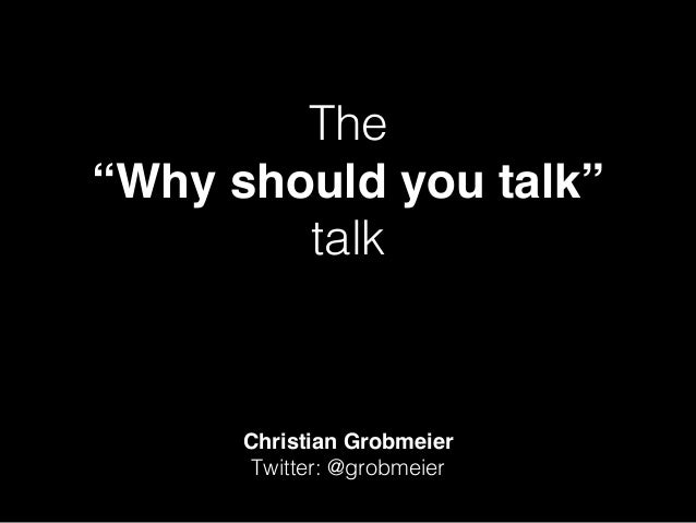 "The ! ""Why should you talk"" talk! Christian Grobmeier Twitter: @grobmeier!"