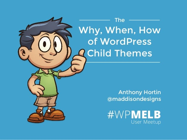 Anthony Hortin @maddisondesigns The Why, When, How of WordPress Child Themes #WPMELBUser Meetup