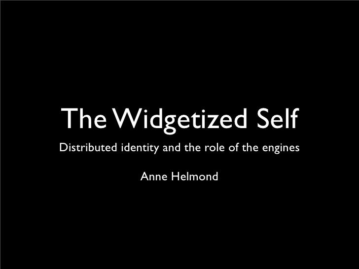 The Widgetized Self Distributed identity and the role of the engines                  Anne Helmond