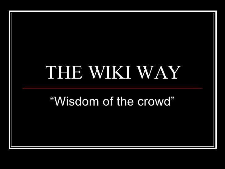 "THE WIKI WAY "" Wisdom of the crowd"""