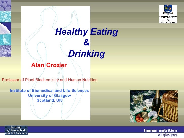 Healthy Eating & Drinking Alan Crozier Institute of Biomedical and Life Sciences University of Glasgow Scotland, UK Profes...