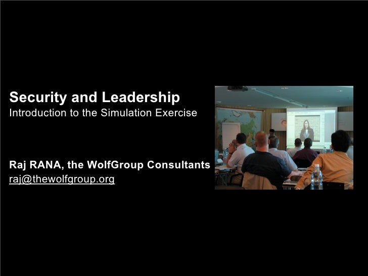Security and Leadership Introduction to the Simulation Exercise    Raj RANA, the WolfGroup Consultants raj@thewolfgroup.org