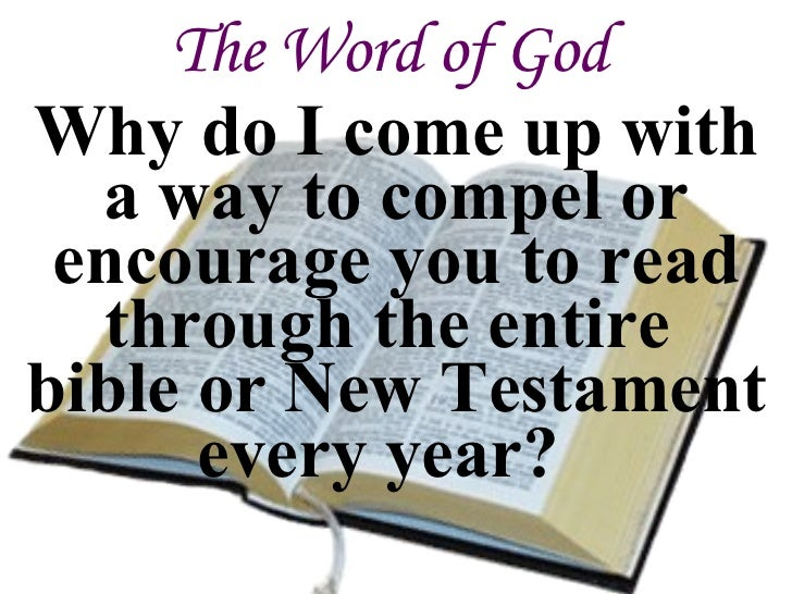 The Word of God Why do I come up with a way to compel or encourage you to read through the entire  bible or New Testament ...
