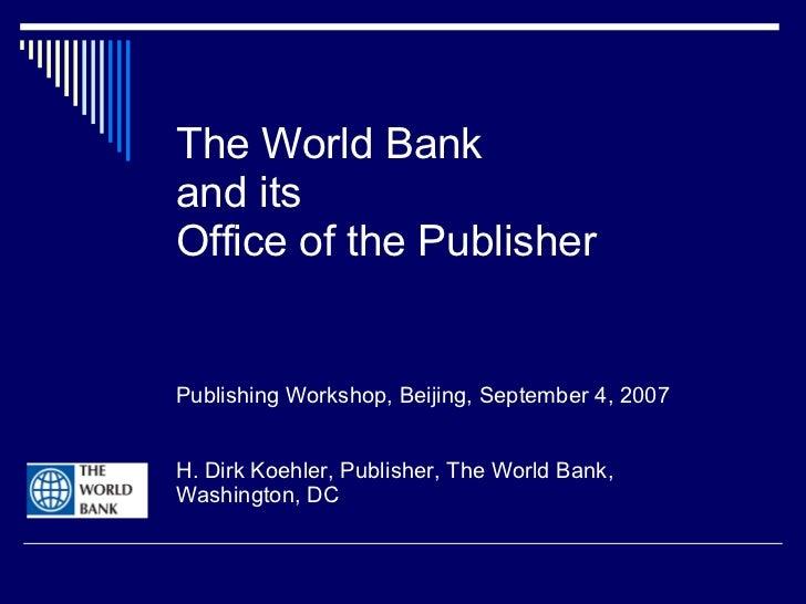 The World Bank  and its Office of the Publisher Publishing Workshop, Beijing, September 4, 2007 H. Dirk Koehler, Publisher...