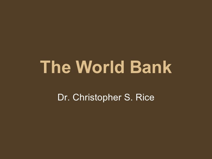 The World Bank Dr. Christopher S. Rice