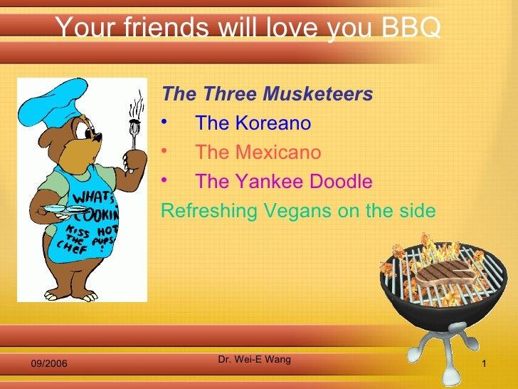 Your friends will love you BBQ <ul><li>The Three Musketeers   </li></ul><ul><li>The Koreano   </li></ul><ul><li>The Mexica...