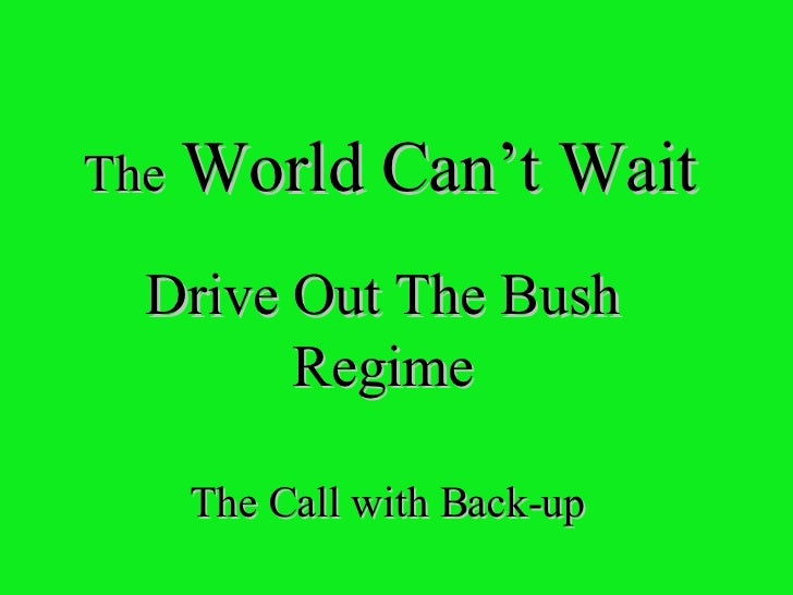 The  World Can't Wait Drive Out The Bush Regime The Call with Back-up