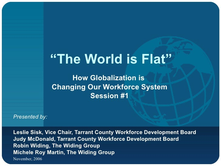 """"""" The World is Flat"""" How Globalization is  Changing Our Workforce System Session #1 Presented by:   Leslie Sisk, Vice Chai..."""