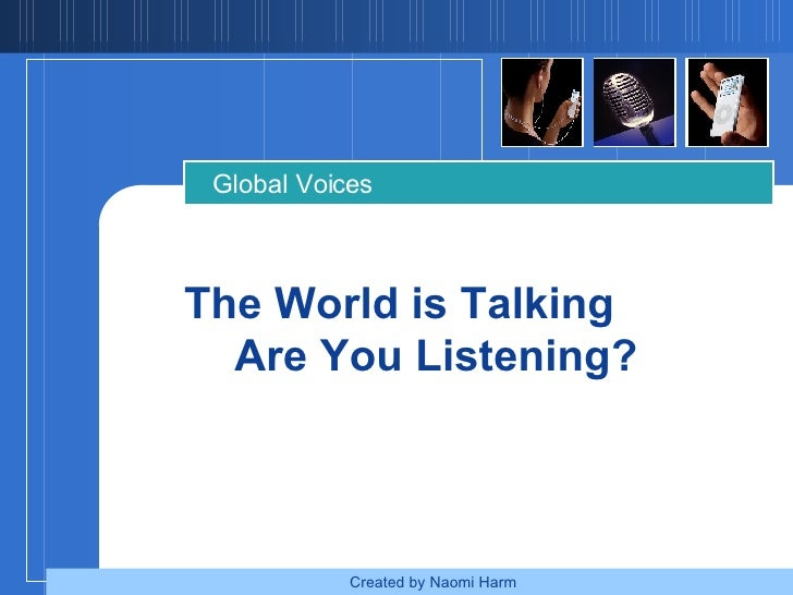 The World is Talking  Are You Listening? Global Voices Created by Naomi Harm