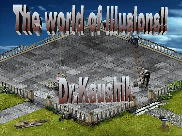 The world of illusions!! Dr.Kaushik