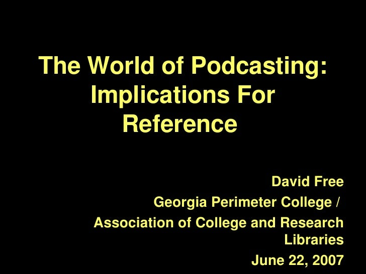 The World of Podcasting: Implications For Reference  David Free Georgia Perimeter College /  Association of College and Re...