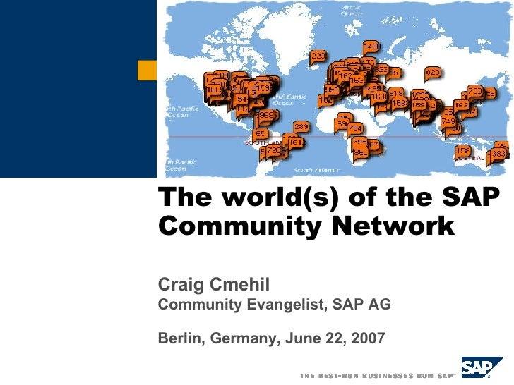 The world(s) of the SAP Community Network Craig Cmehil Community Evangelist, SAP AG Berlin, Germany, June 22, 2007