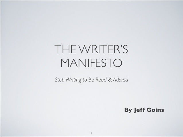 THE WRITER'S MANIFESTO Stop Writing to Be Read & Adored By Jeff Goins 1