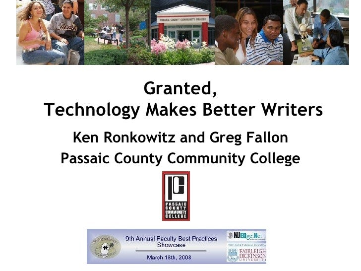 Granted,  Technology Makes Better Writers Ken Ronkowitz and Greg Fallon Passaic County Community College